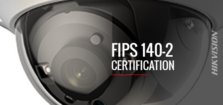 Hikvision Achieves FIPS 140-2 Certification, A US Government Encryption Standard Relied Upon by Federal Government Agencies, Regulated Industries, and Commercial Businesses